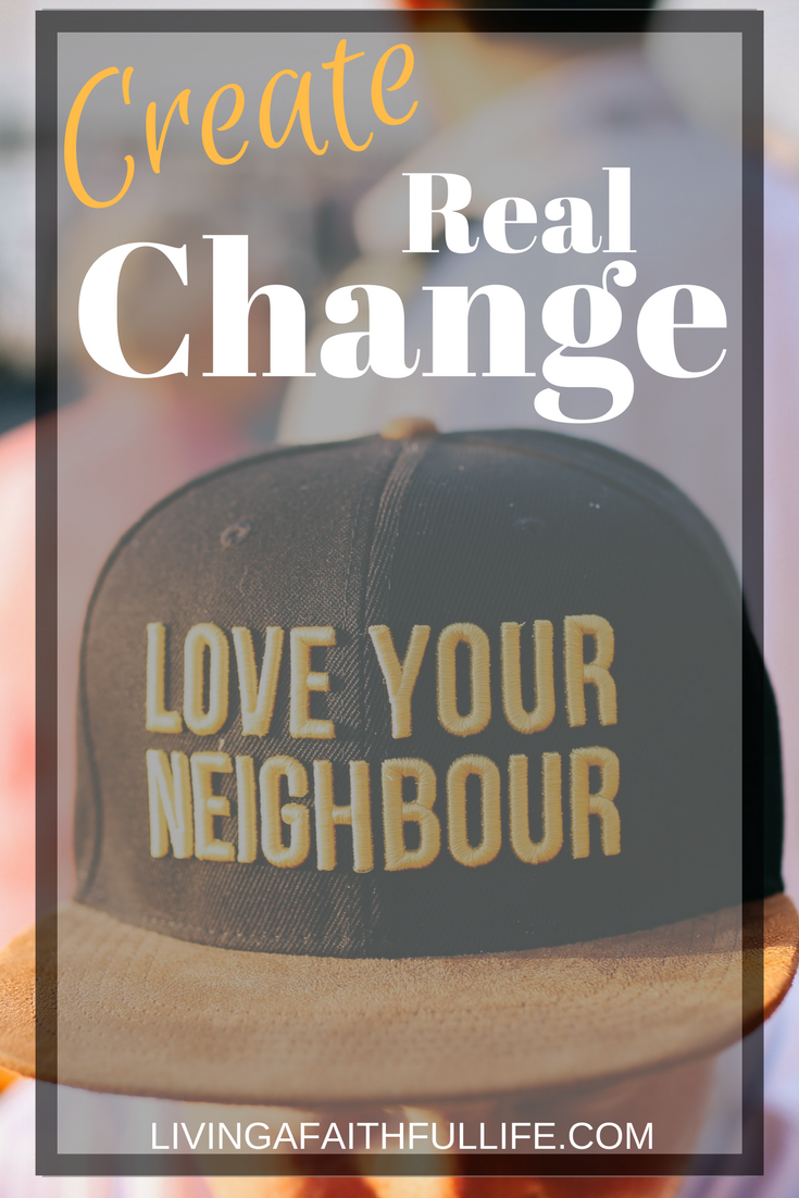 man wearing a hat that has love your neigbor on it and the title of the picture is create real change