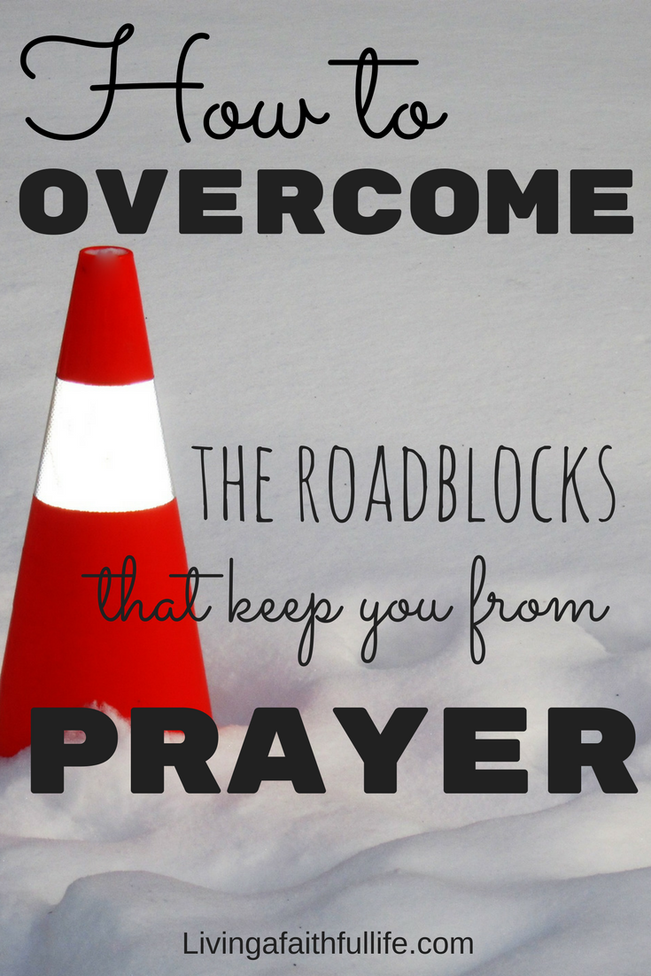 How to overcome the roadblocks that keep you from prayer